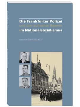 Die Frankfurter Polizei und drei aufrechte Beamte im Nationalsozialismus